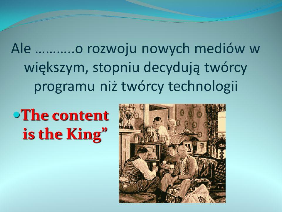 Ale ………..o rozwoju nowych mediów w większym, stopniu decydują twórcy programu niż twórcy technologii The content is the King The content is the King