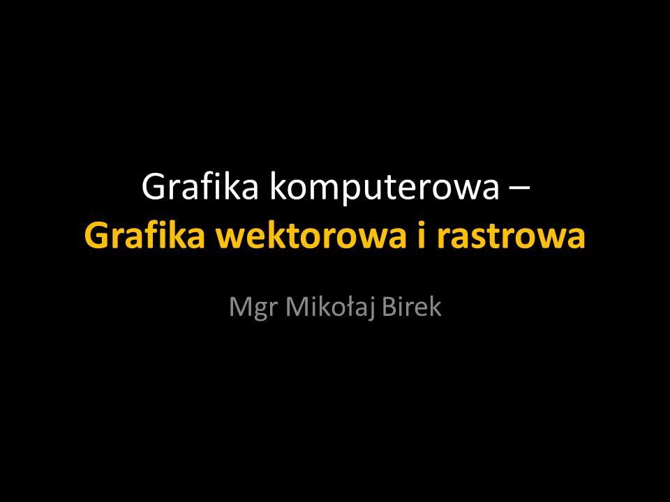 Grafika komputerowa – Grafika wektorowa i rastrowa Mgr Mikołaj Birek