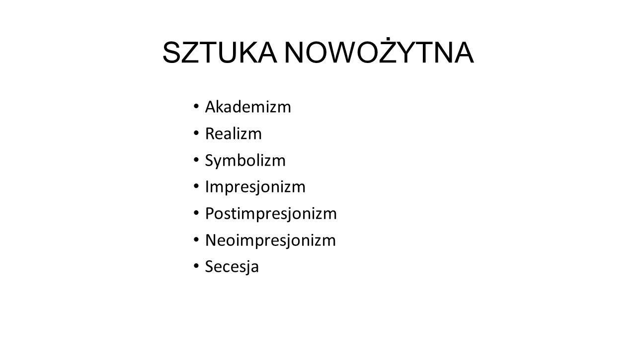 SZTUKA NOWOŻYTNA Akademizm Realizm Symbolizm Impresjonizm Postimpresjonizm Neoimpresjonizm Secesja