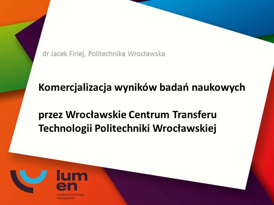Komercjalizacja wyników badań naukowych przez Wrocławskie Centrum Transferu Technologii Politechniki Wrocławskiej dr Jacek Firlej, Politechnika Wrocła