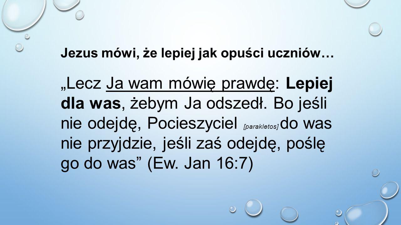 """Jezus mówi, że lepiej jak opuści uczniów… """"Lecz Ja wam mówię prawdę: Lepiej dla was, żebym Ja odszedł. Bo jeśli nie odejdę, Pocieszyciel [parakletos]"""