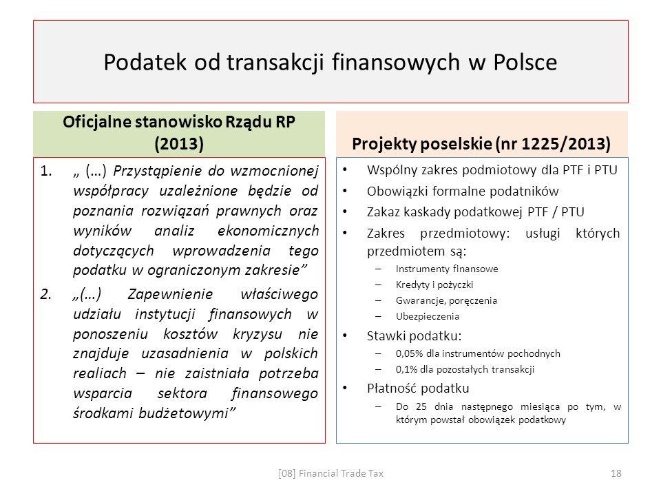 """Podatek od transakcji finansowych w Polsce Oficjalne stanowisko Rządu RP (2013) 1."""" (…) Przystąpienie do wzmocnionej współpracy uzależnione będzie od poznania rozwiązań prawnych oraz wyników analiz ekonomicznych dotyczących wprowadzenia tego podatku w ograniczonym zakresie 2.""""(…) Zapewnienie właściwego udziału instytucji finansowych w ponoszeniu kosztów kryzysu nie znajduje uzasadnienia w polskich realiach – nie zaistniała potrzeba wsparcia sektora finansowego środkami budżetowymi Projekty poselskie (nr 1225/2013) Wspólny zakres podmiotowy dla PTF i PTU Obowiązki formalne podatników Zakaz kaskady podatkowej PTF / PTU Zakres przedmiotowy: usługi których przedmiotem są: – Instrumenty finansowe – Kredyty i pożyczki – Gwarancje, poręczenia – Ubezpieczenia Stawki podatku: – 0,05% dla instrumentów pochodnych – 0,1% dla pozostałych transakcji Płatność podatku – Do 25 dnia następnego miesiąca po tym, w którym powstał obowiązek podatkowy [08] Financial Trade Tax18"""