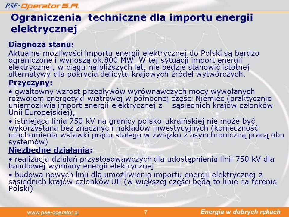 Energia w dobrych rękach www.pse-operator.pl7 Ograniczenia techniczne dla importu energii elektrycznej Diagnoza stanu: Aktualne możliwości importu energii elektrycznej do Polski są bardzo ograniczone i wynoszą ok.800 MW.