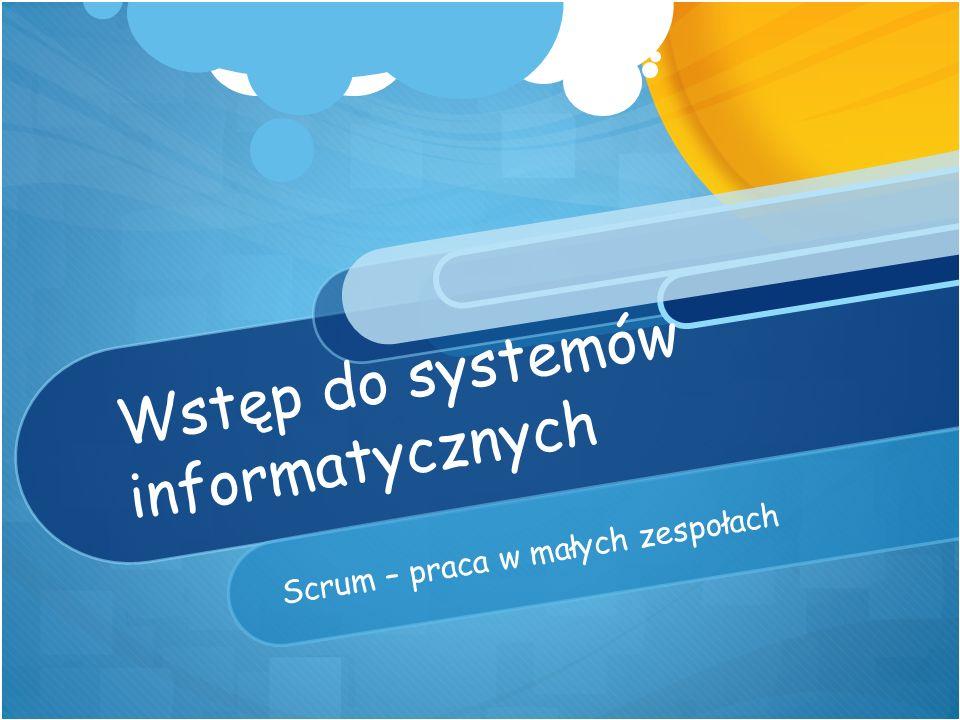 Wstęp do systemów informatycznych Scrum – praca w małych zespołach