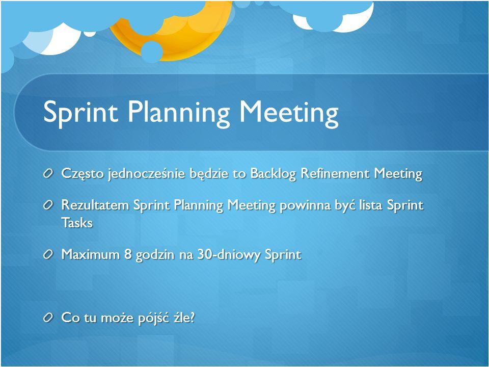 Sprint Planning Meeting Często jednocześnie będzie to Backlog Refinement Meeting Rezultatem Sprint Planning Meeting powinna być lista Sprint Tasks Max