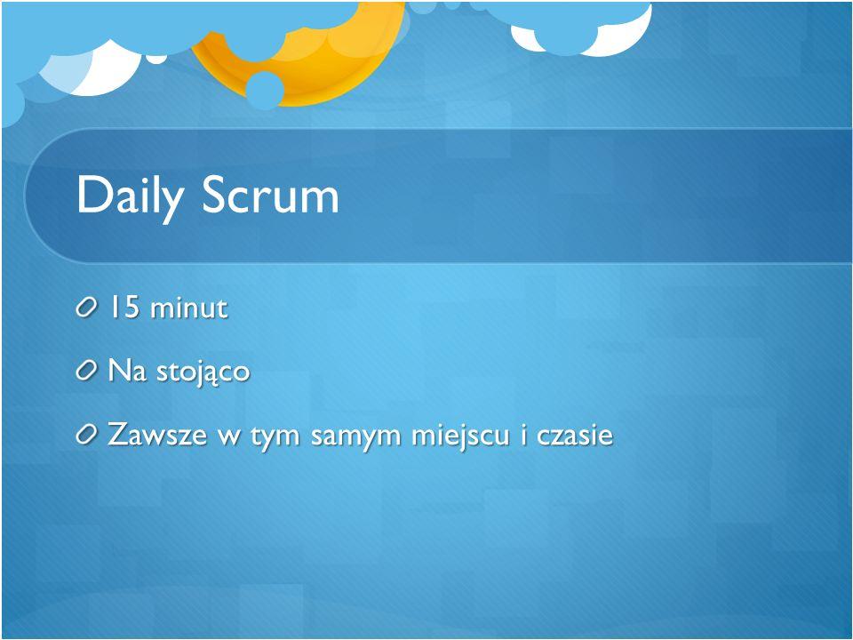 Daily Scrum 15 minut Na stojąco Zawsze w tym samym miejscu i czasie