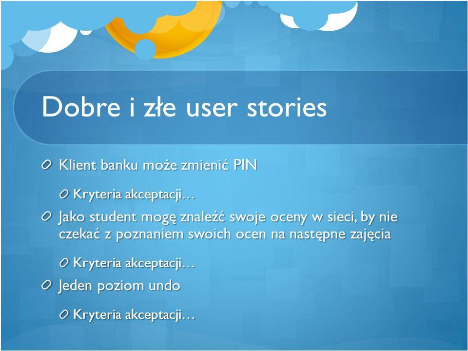 Dobre i złe user stories Klient banku może zmienić PIN Kryteria akceptacji… Jako student mogę znaleźć swoje oceny w sieci, by nie czekać z poznaniem s