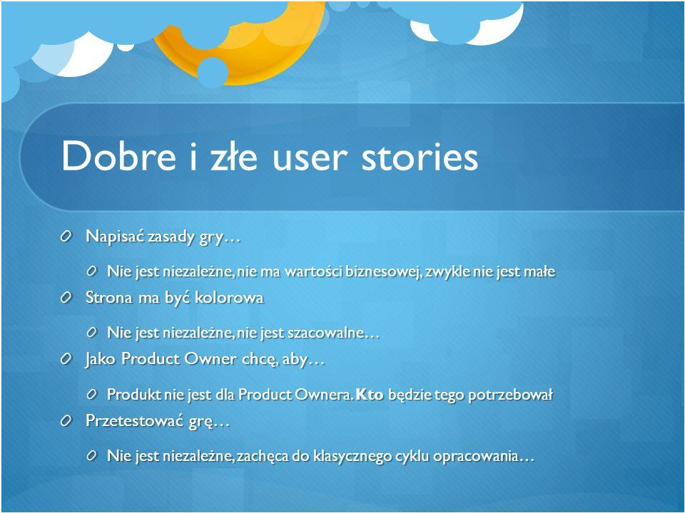 Dobre i złe user stories Napisać zasady gry… Nie jest niezależne, nie ma wartości biznesowej, zwykle nie jest małe Strona ma być kolorowa Nie jest nie