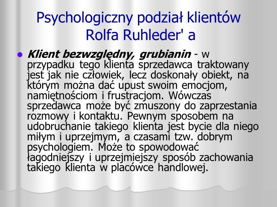 Psychologiczny podział klientów Rolfa Ruhleder' a Klient bezwzględny, grubianin - w przypadku tego klienta sprzedawca traktowany jest jak nie człowiek