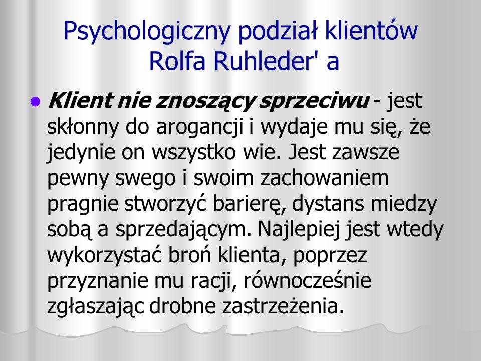 Psychologiczny podział klientów Rolfa Ruhleder' a Klient nie znoszący sprzeciwu - jest skłonny do arogancji i wydaje mu się, że jedynie on wszystko wi