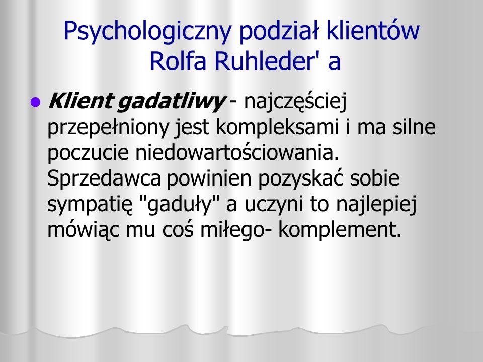 Psychologiczny podział klientów Rolfa Ruhleder' a Klient gadatliwy - najczęściej przepełniony jest kompleksami i ma silne poczucie niedowartościowania