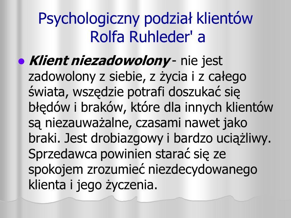 Psychologiczny podział klientów Rolfa Ruhleder' a Klient niezadowolony - nie jest zadowolony z siebie, z życia i z całego świata, wszędzie potrafi dos