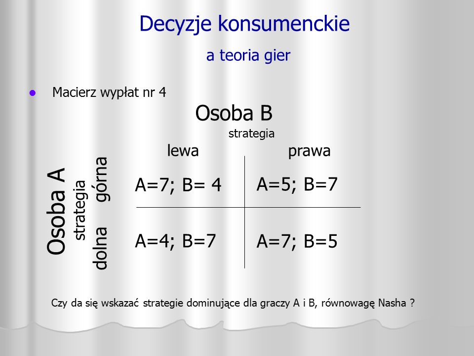 Decyzje konsumenckie a teoria gier Macierz wypłat nr 4 Osoba A strategia dolna górna A=7; B= 4 A=4; B=7 A=5; B=7 A=7; B=5 Osoba B strategia lewa prawa