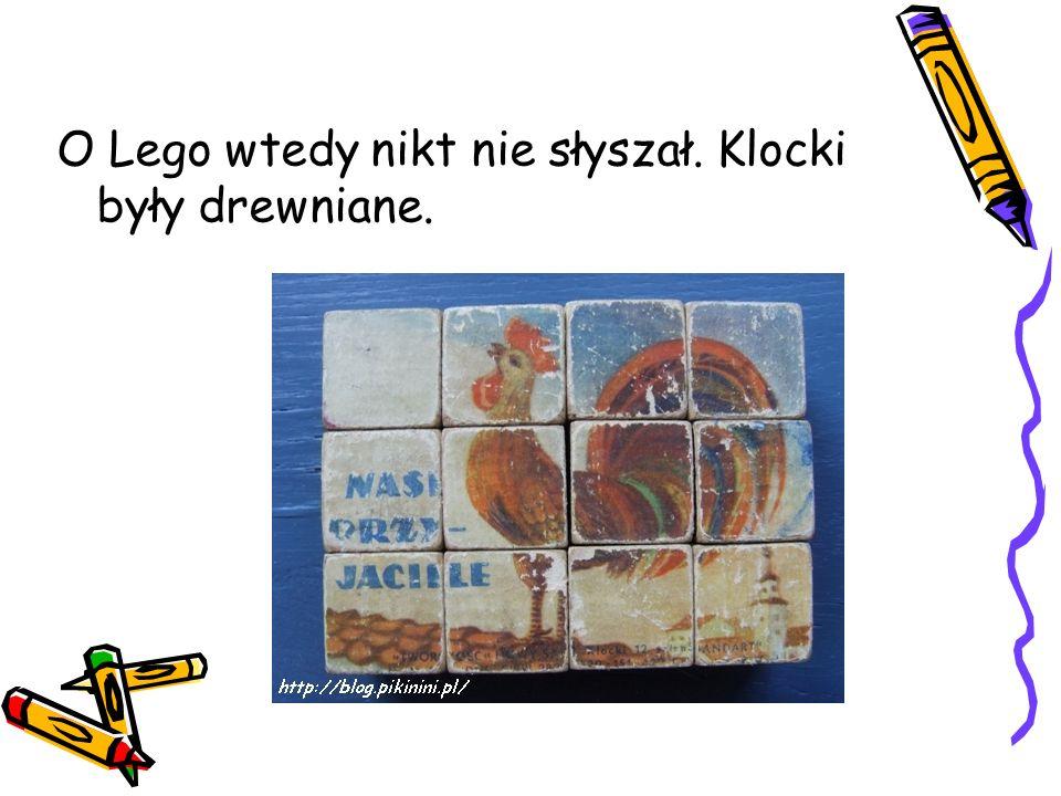 O Lego wtedy nikt nie słyszał. Klocki były drewniane.
