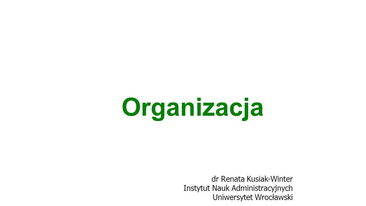 dr Renata Kusiak-Winter Instytut Nauk Administracyjnych Uniwersytet Wrocławski Organizacja