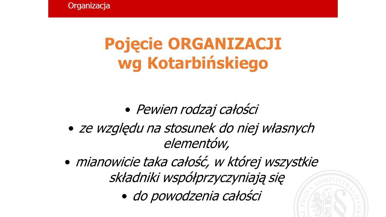 Organizacja Pojęcie ORGANIZACJI wg Kotarbińskiego Pewien rodzaj całości ze względu na stosunek do niej własnych elementów, mianowicie taka całość, w k
