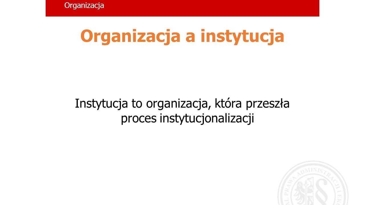 Organizacja Organizacja a instytucja Instytucja to organizacja, która przeszła proces instytucjonalizacji