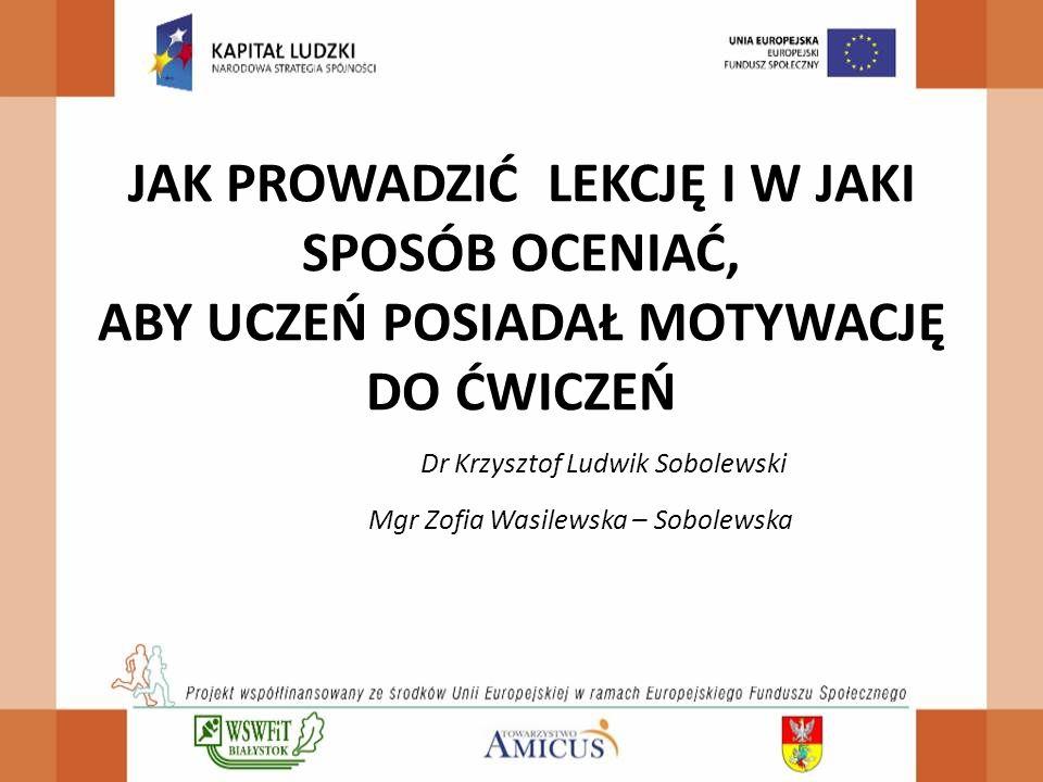 JAK PROWADZIĆ LEKCJĘ I W JAKI SPOSÓB OCENIAĆ, ABY UCZEŃ POSIADAŁ MOTYWACJĘ DO ĆWICZEŃ Dr Krzysztof Ludwik Sobolewski Mgr Zofia Wasilewska – Sobolewska
