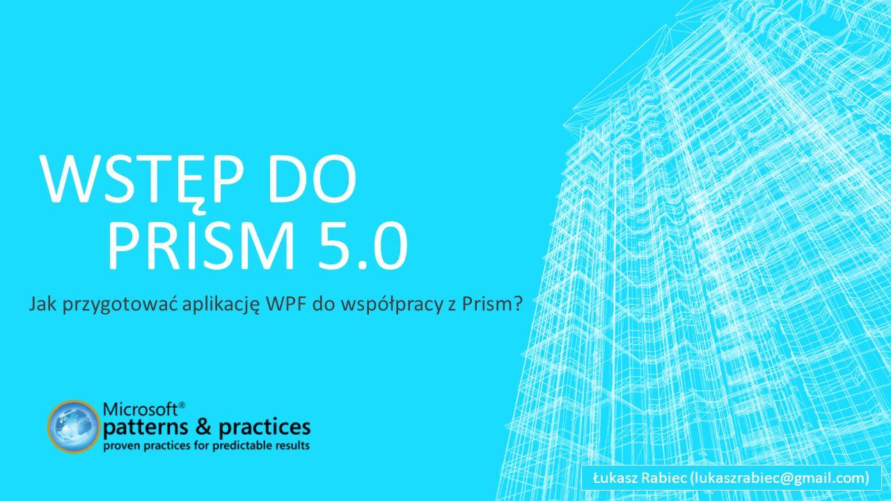 WSTĘP DO PRISM 5.0 Jak przygotować aplikację WPF do współpracy z Prism.