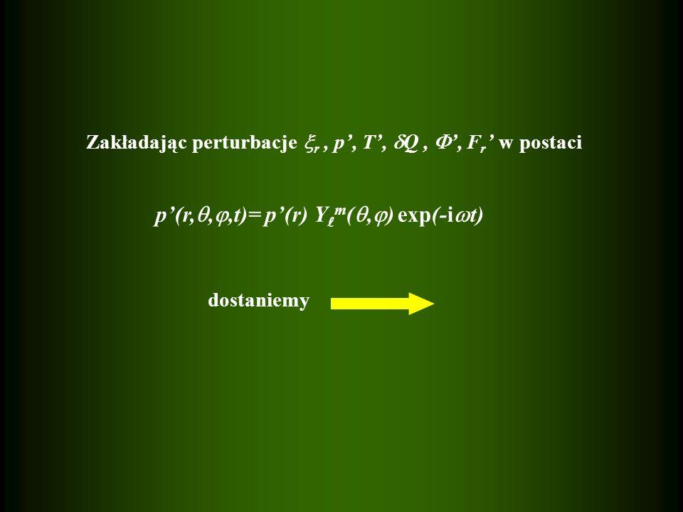 dostaniemy Zakładając perturbacje  r, p', T',  Q,  ', F r ' w postaci p'(r, , ,t)= p'(r) Y m ( ,  ) exp(-i  t)