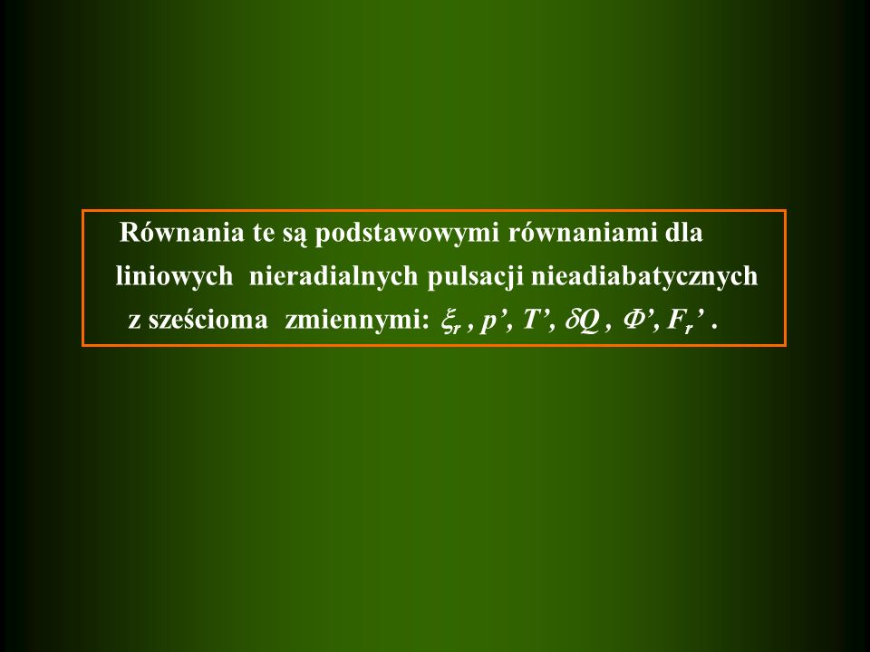 Równania te są podstawowymi równaniami dla liniowych nieradialnych pulsacji nieadiabatycznych z sześcioma zmiennymi:  r, p', T',  Q,  ', F r '.