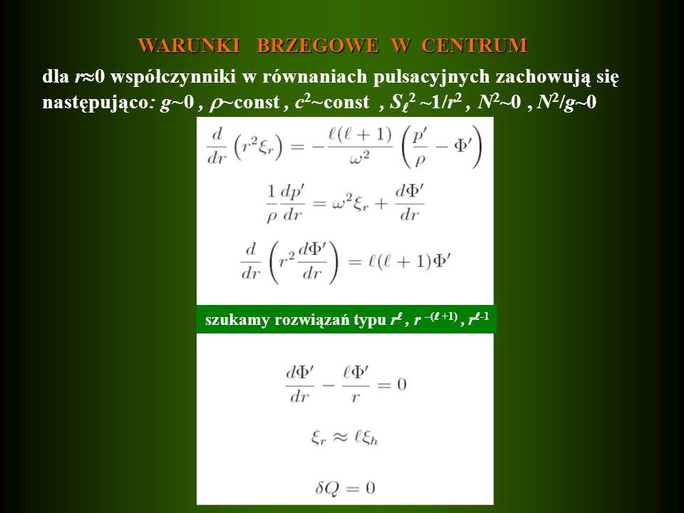 WARUNKI BRZEGOWE W CENTRUM WARUNKI BRZEGOWE W CENTRUM dla r  0 współczynniki w równaniach pulsacyjnych zachowują się następująco : g~0,  ~const, c 2 ~const, S 2 ~1/r 2, N 2 ~0, N 2 /g~0 szukamy rozwiązań typu r, r –( +1), r -1