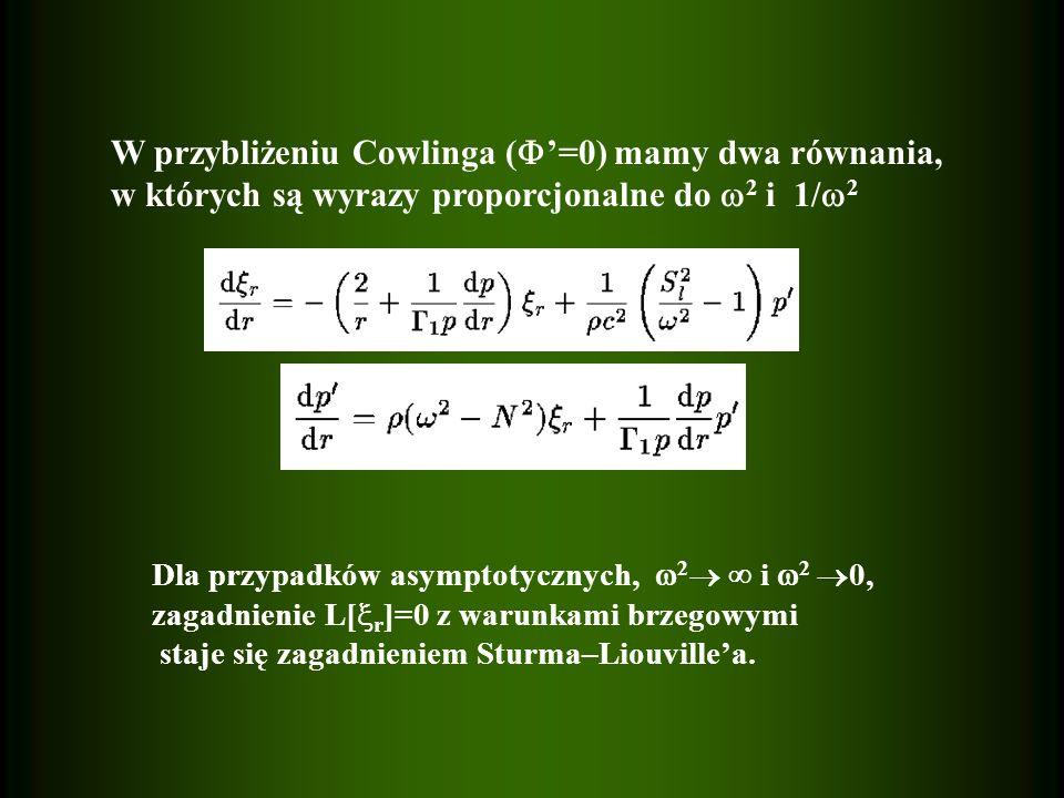 W przybliżeniu Cowlinga (  '=0) mamy dwa równania, w których są wyrazy proporcjonalne do  2 i 1/  2 Dla przypadków asymptotycznych,  2   i  2  0, zagadnienie L[  r ]=0 z warunkami brzegowymi staje się zagadnieniem Sturma–Liouville'a.