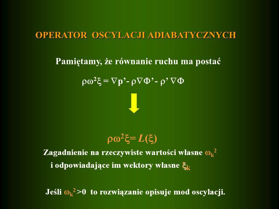 OPERATOR OSCYLACJI ADIABATYCZNYCH Pamiętamy, że równanie ruchu ma postać  2  =  p'-  ' -  '   2  = L(  ) Zagadnienie na rzeczywiste wartości własne  k 2  i odpowiadające im wektory własne  k Jeśli  k 2 >0 to rozwiązanie opisuje mod oscylacji.