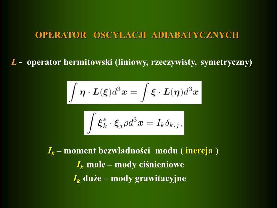 OPERATOR OSCYLACJI ADIABATYCZNYCH L - operator hermitowski (liniowy, rzeczywisty, symetryczny) I k inercja I k – moment bezwładności modu ( inercja ) I k I k małe – mody ciśnieniowe I k I k duże – mody grawitacyjne