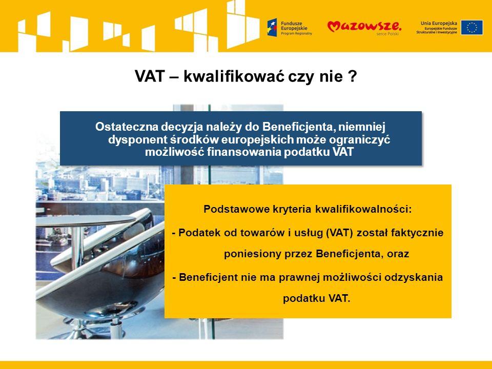 Ostateczna decyzja należy do Beneficjenta, niemniej dysponent środków europejskich może ograniczyć możliwość finansowania podatku VAT Podstawowe kryteria kwalifikowalności: - Podatek od towarów i usług (VAT) został faktycznie poniesiony przez Beneficjenta, oraz - Beneficjent nie ma prawnej możliwości odzyskania podatku VAT.
