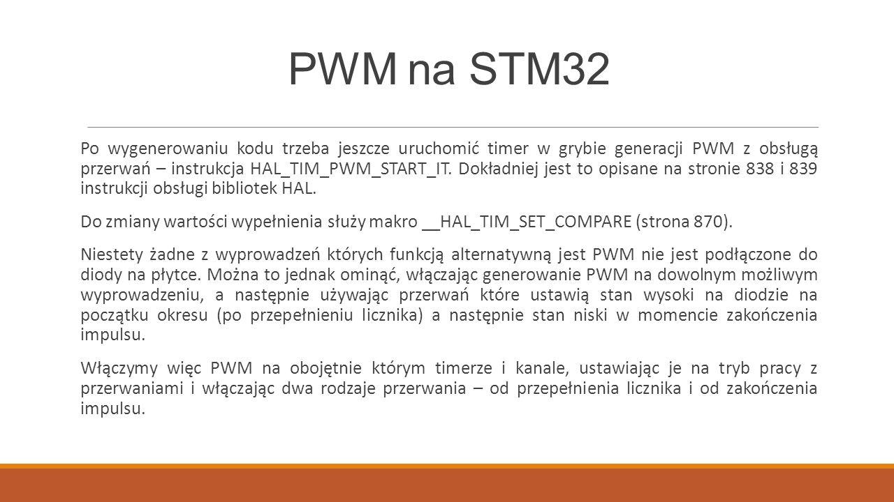 PWM na STM32 Po wygenerowaniu kodu trzeba jeszcze uruchomić timer w grybie generacji PWM z obsługą przerwań – instrukcja HAL_TIM_PWM_START_IT.