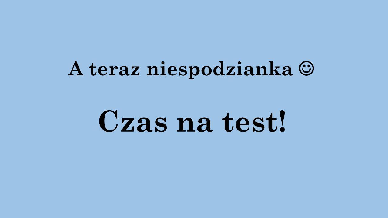 A teraz niespodzianka Czas na test!