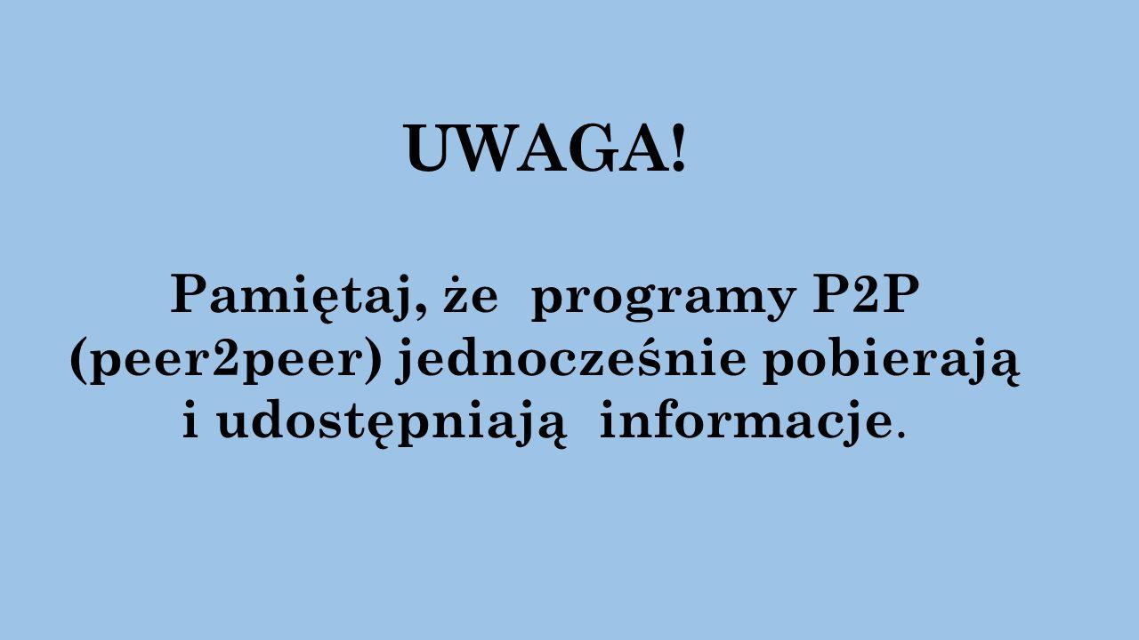 UWAGA! Pamiętaj, że programy P2P (peer2peer) jednocześnie pobierają i udostępniają informacje.