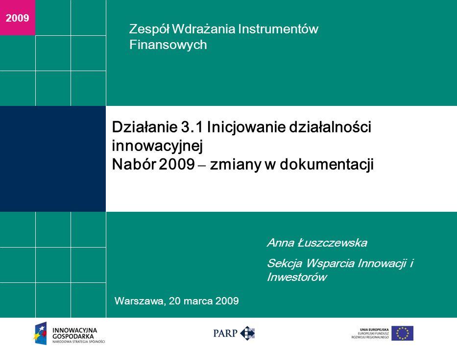 2009 Warszawa, 2 0 marca 2009 Działanie 3.1 Inicjowanie działalności innowacyjnej Nabór 2009 – zmiany w dokumentacji Anna Łuszczewska Sekcja Wsparcia
