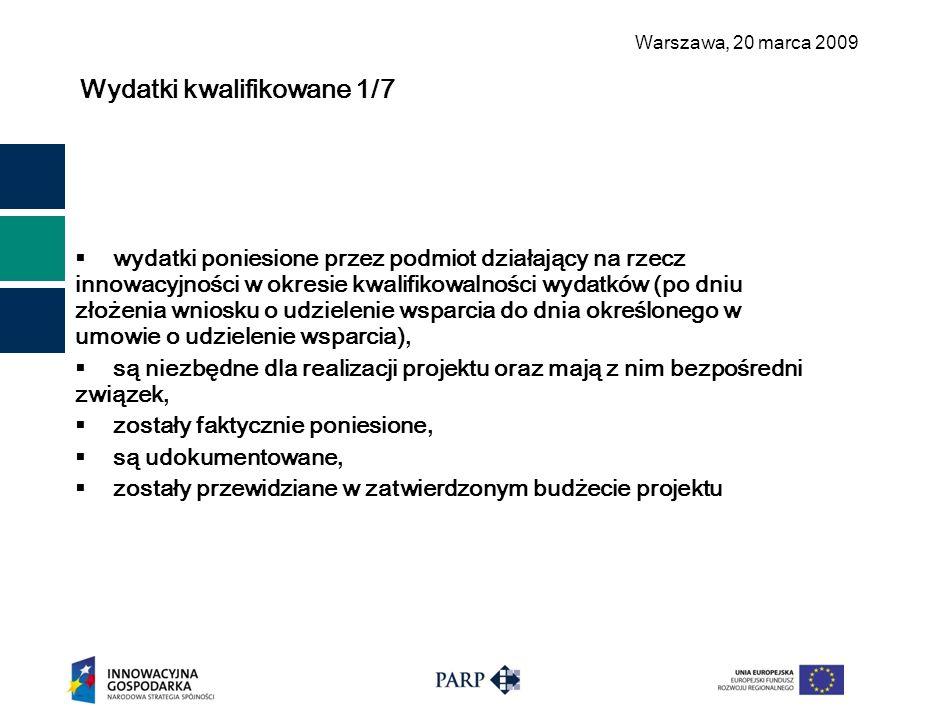 Warszawa, 2 0 marca 2009 Wydatki kwalifikowane 1/7  wydatki poniesione przez podmiot działający na rzecz innowacyjności w okresie kwalifikowalności wydatków (po dniu złożenia wniosku o udzielenie wsparcia do dnia określonego w umowie o udzielenie wsparcia),  są niezbędne dla realizacji projektu oraz mają z nim bezpośredni związek,  zostały faktycznie poniesione,  są udokumentowane,  zostały przewidziane w zatwierdzonym budżecie projektu