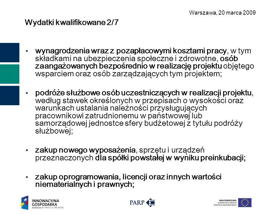 Warszawa, 2 0 marca 2009 Wydatki kwalifikowane 2/7 Polska Agencja Rozwoju Przedsiębiorczości ©11 wynagrodzenia wraz z pozapłacowymi kosztami pracy, w tym składkami na ubezpieczenia społeczne i zdrowotne, osób zaangażowanych bezpośrednio w realizację projektu objętego wsparciem oraz osób zarządzających tym projektem; podróże służbowe osób uczestniczących w realizacji projektu, według stawek określonych w przepisach o wysokości oraz warunkach ustalania należności przysługujących pracownikowi zatrudnionemu w państwowej lub samorządowej jednostce sfery budżetowej z tytułu podróży służbowej; zakup nowego wyposażenia, sprzętu i urządzeń przeznaczonych dla spółki powstałej w wyniku preinkubacji; zakup oprogramowania, licencji oraz innych wartości niematerialnych i prawnych;