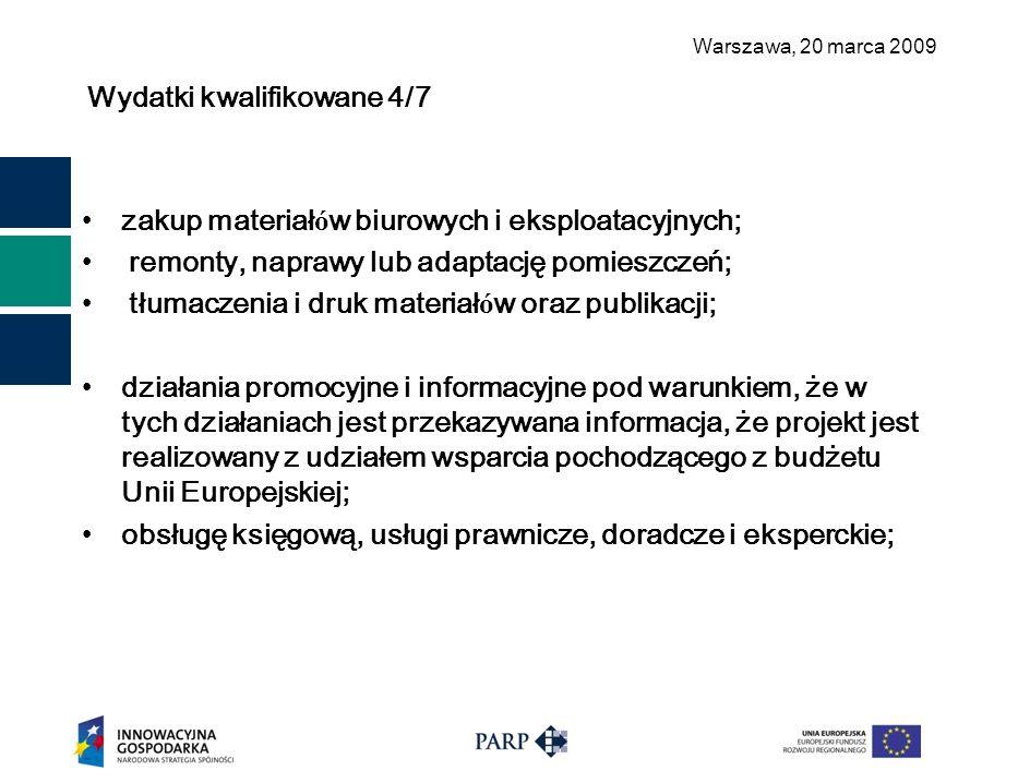 Warszawa, 2 0 marca 2009 Wydatki kwalifikowane 4/7 zakup materiał ó w biurowych i eksploatacyjnych; remonty, naprawy lub adaptację pomieszczeń; tłumaczenia i druk materiał ó w oraz publikacji; działania promocyjne i informacyjne pod warunkiem, że w tych działaniach jest przekazywana informacja, że projekt jest realizowany z udziałem wsparcia pochodzącego z budżetu Unii Europejskiej; obsługę księgową, usługi prawnicze, doradcze i eksperckie;