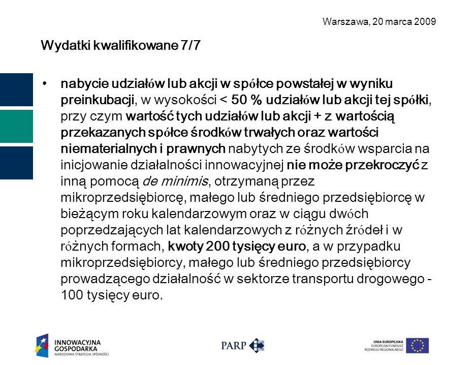 Warszawa, 2 0 marca 2009 Wydatki kwalifikowane 7/7 nabycie udział ó w lub akcji w sp ó łce powstałej w wyniku preinkubacji, w wysokości < 50 % udział