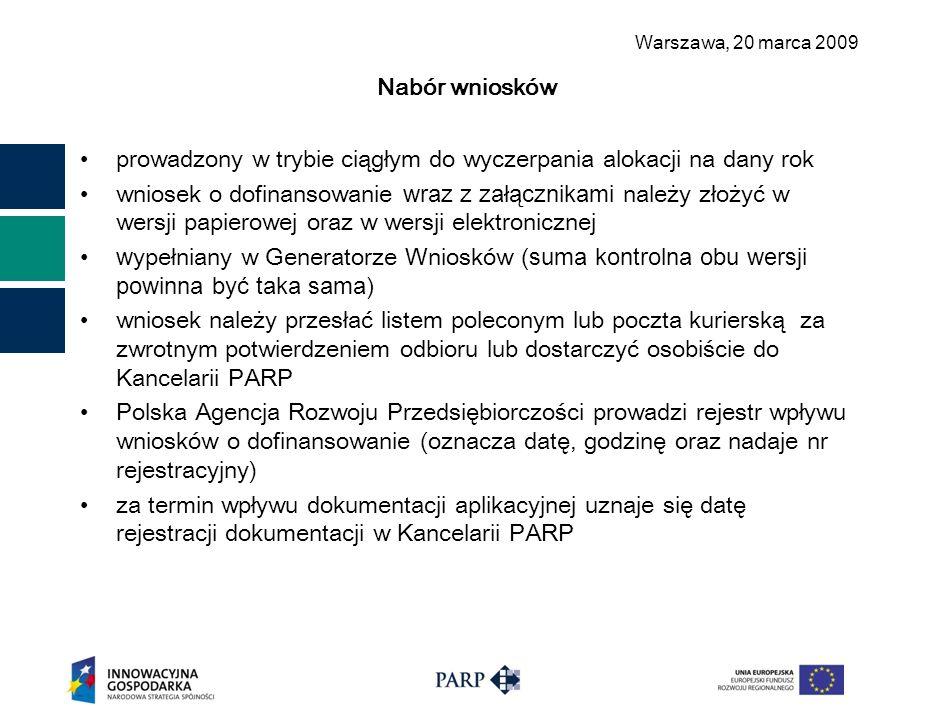 Warszawa, 2 0 marca 2009 Nabór wniosków prowadzony w trybie ciągłym do wyczerpania alokacji na dany rok wniosek o dofinansowanie wraz z załącznikami należy złożyć w wersji papierowej oraz w wersji elektronicznej w ypełniany w Generatorze Wniosków (suma kontrolna obu wersji powinna być taka sama) wniosek należy przesłać listem poleconym lub poczta kurierską za zwrotnym potwierdzeniem odbioru lub dostarczyć osobiście do Kancelarii PARP Polska Agencja Rozwoju Przedsiębiorczości prowadzi rejestr wpływu wniosków o dofinansowanie (oznacza datę, godzinę oraz nadaje nr rejestracyjny) za termin wpływu dokumentacji aplikacyjnej uznaje się datę rejestracji dokumentacji w Kancelarii PARP