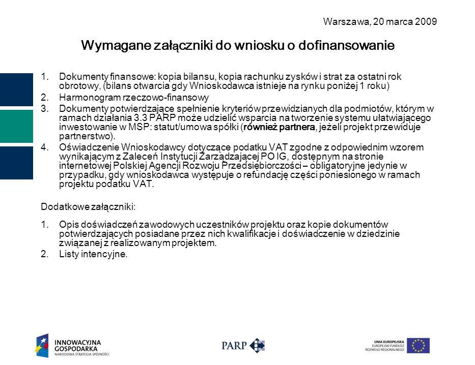 Warszawa, 2 0 marca 2009 Wymagane zał ą czniki do wniosku o dofinansowanie 1.Dokumenty finansowe: kopia bilansu, kopia rachunku zysków i strat za ostatni rok obrotowy, (bilans otwarcia gdy Wnioskodawca istnieje na rynku poniżej 1 roku) 2.Harmonogram rzeczowo-finansowy 3.Dokumenty potwierdzające spełnienie kryteriów przewidzianych dla podmiotów, którym w ramach działania 3.3 PARP może udzielić wsparcia na tworzenie systemu ułatwiającego inwestowanie w MSP: statut/umowa spółki (również partnera, jeżeli projekt przewiduje partnerstwo).