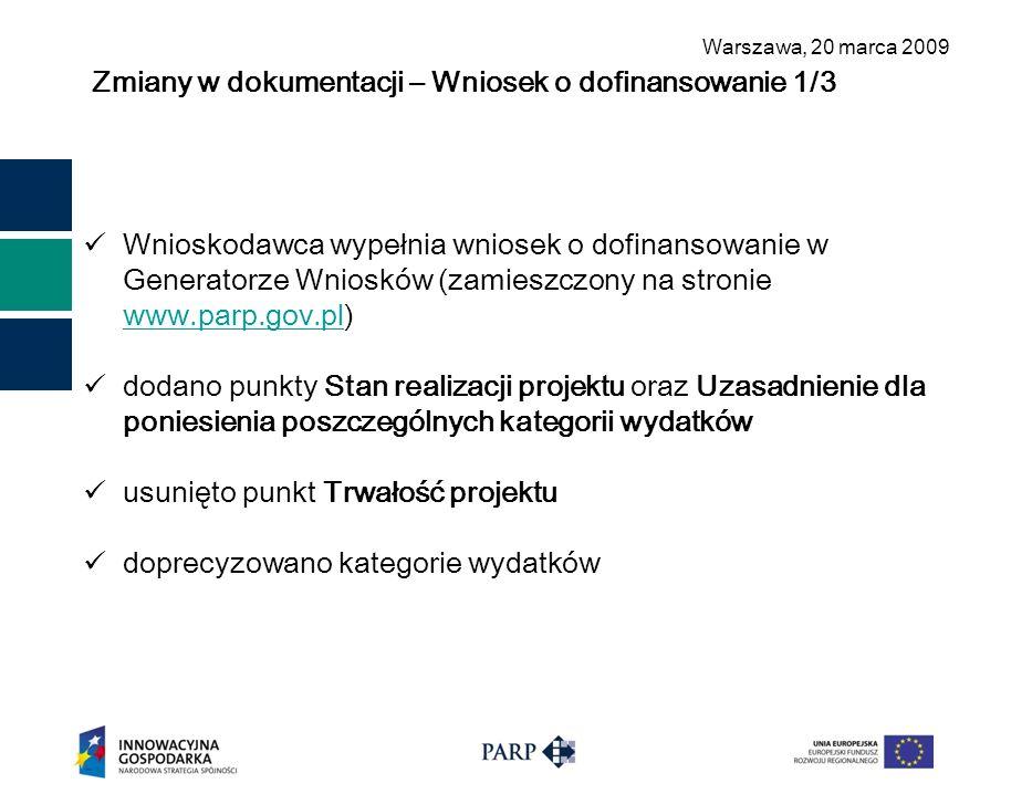 Warszawa, 2 0 marca 2009 Zmiany w dokumentacji – Wniosek o dofinansowanie 1/3 Wnioskodawca wypełnia wniosek o dofinansowanie w Generatorze Wniosków (zamieszczony na stronie www.parp.gov.pl) www.parp.gov.pl dodano punkty Stan realizacji projektu oraz Uzasadnienie dla poniesienia poszczególnych kategorii wydatków usunięto punkt Trwałość projektu doprecyzowano kategorie wydatków
