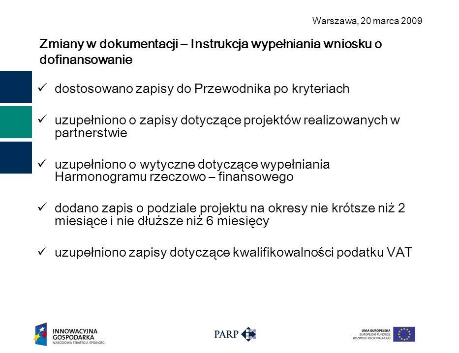 Warszawa, 2 0 marca 2009 Zmiany w dokumentacji – Instrukcja wypełniania wniosku o dofinansowanie dostosowano zapisy do Przewodnika po kryteriach uzupełniono o zapisy dotyczące projektów realizowanych w partnerstwie uzupełniono o wytyczne dotyczące wypełniania Harmonogramu rzeczowo – finansowego dodano zapis o podziale projektu na okresy nie krótsze niż 2 miesiące i nie dłuższe niż 6 miesięcy uzupełniono zapisy dotyczące kwalifikowalności podatku VAT