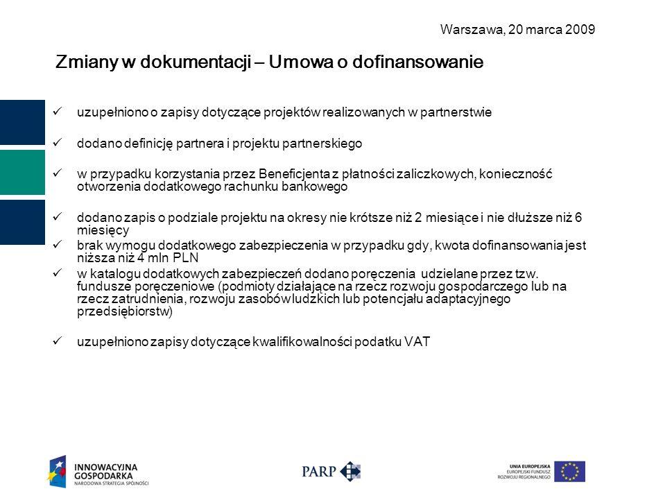 Warszawa, 2 0 marca 2009 Zmiany w dokumentacji – Umowa o dofinansowanie uzupełniono o zapisy dotyczące projektów realizowanych w partnerstwie dodano definicję partnera i projektu partnerskiego w przypadku korzystania przez Beneficjenta z płatności zaliczkowych, konieczność otworzenia dodatkowego rachunku bankowego dodano zapis o podziale projektu na okresy nie krótsze niż 2 miesiące i nie dłuższe niż 6 miesięcy brak wymogu dodatkowego zabezpieczenia w przypadku gdy, kwota dofinansowania jest niższa niż 4 mln PLN w katalogu dodatkowych zabezpieczeń dodano poręczenia udzielane przez tzw.