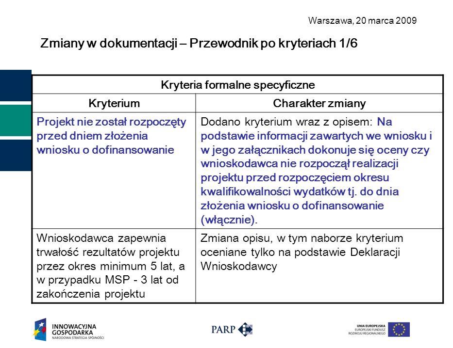Warszawa, 2 0 marca 2009 Zmiany w dokumentacji – Przewodnik po kryteriach 1/6 Kryteria formalne specyficzne KryteriumCharakter zmiany Projekt nie został rozpoczęty przed dniem złożenia wniosku o dofinansowanie Dodano kryterium wraz z opisem: Na podstawie informacji zawartych we wniosku i w jego załącznikach dokonuje się oceny czy wnioskodawca nie rozpoczął realizacji projektu przed rozpoczęciem okresu kwalifikowalności wydatków tj.