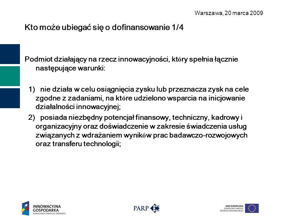 Warszawa, 2 0 marca 2009 Kto może ubiegać się o dofinansowanie 1/4 Podmiot działający na rzecz innowacyjności, kt ó ry spełnia łącznie następujące warunki: 1) nie działa w celu osiągnięcia zysku lub przeznacza zysk na cele zgodne z zadaniami, na kt ó re udzielono wsparcia na inicjowanie działalności innowacyjnej; 2) posiada niezbędny potencjał finansowy, techniczny, kadrowy i organizacyjny oraz doświadczenie w zakresie świadczenia usług związanych z wdrażaniem wynik ó w prac badawczo-rozwojowych oraz transferu technologii;
