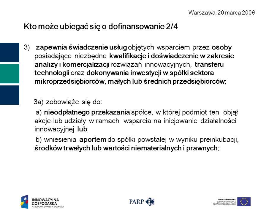 Warszawa, 2 0 marca 2009 Kto może ubiegać się o dofinansowanie 2/4 3) zapewnia świadczenie usług objętych wsparciem przez osoby posiadające niezbędne kwalifikacje i doświadczenie w zakresie analizy i komercjalizacji rozwiązań innowacyjnych, transferu technologii oraz dokonywania inwestycji w spółki sektora mikroprzedsiębiorców, małych lub średnich przedsiębiorców; 3a) zobowiąże się do: a) nieodpłatnego przekazania spółce, w której podmiot ten objął akcje lub udziały w ramach wsparcia na inicjowanie działalności innowacyjnej lub b) wniesienia aportem do spółki powstałej w wyniku preinkubacji, środków trwałych lub wartości niematerialnych i prawnych;