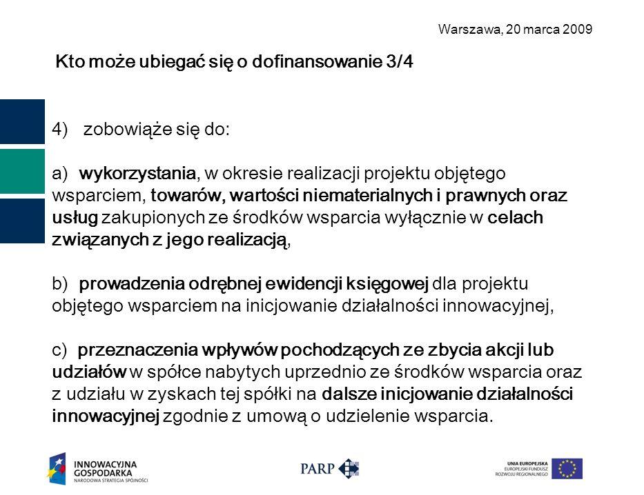 Warszawa, 2 0 marca 2009 Kto może ubiegać się o dofinansowanie 3/4 4) zobowiąże się do: a) wykorzystania, w okresie realizacji projektu objętego wsparciem, towarów, wartości niematerialnych i prawnych oraz usług zakupionych ze środków wsparcia wyłącznie w celach związanych z jego realizacją, b) prowadzenia odrębnej ewidencji księgowej dla projektu objętego wsparciem na inicjowanie działalności innowacyjnej, c) przeznaczenia wpływów pochodzących ze zbycia akcji lub udziałów w spółce nabytych uprzednio ze środków wsparcia oraz z udziału w zyskach tej spółki na dalsze inicjowanie działalności innowacyjnej zgodnie z umową o udzielenie wsparcia.