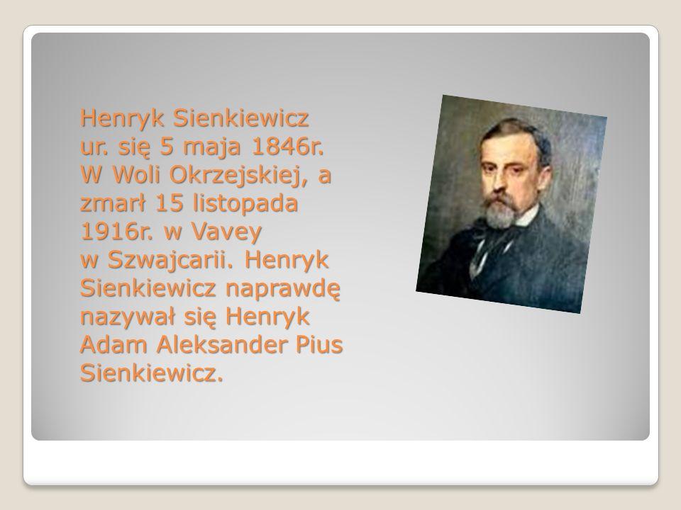Henryk Sienkiewicz ur. się 5 maja 1846r. W Woli Okrzejskiej, a zmarł 15 listopada 1916r. w Vavey w Szwajcarii. Henryk Sienkiewicz naprawdę nazywał się