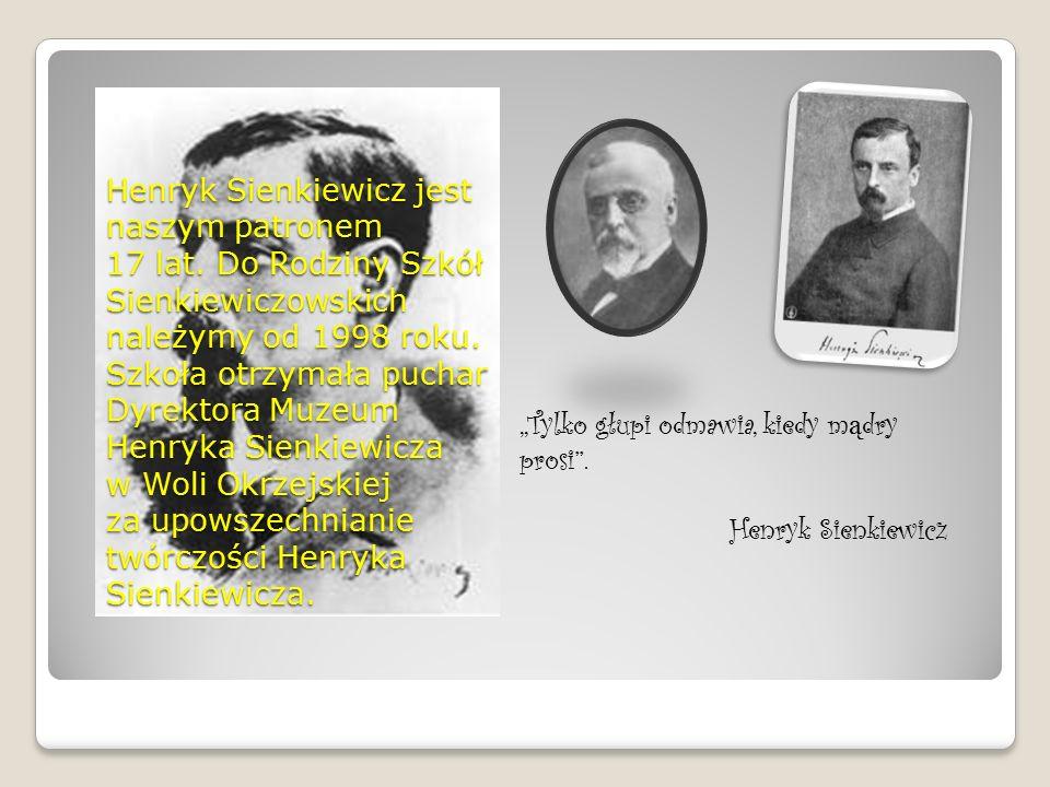 Henryk Sienkiewicz jest naszym patronem 17 lat. Do Rodziny Szkół Sienkiewiczowskich należymy od 1998 roku. Szkoła otrzymała puchar Dyrektora Muzeum He