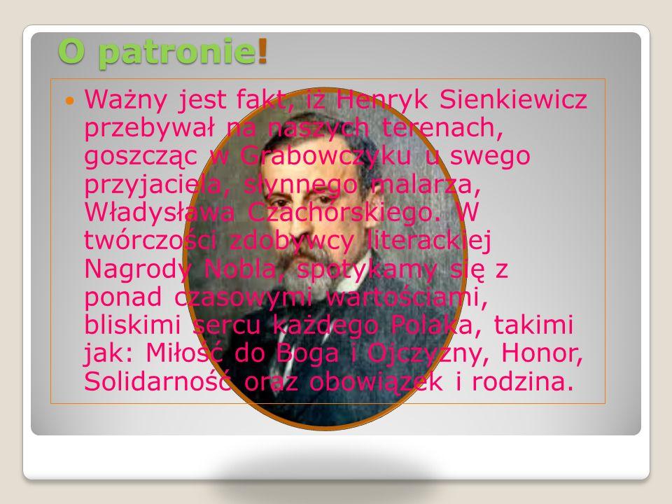 O patronie! Ważny jest fakt, iż Henryk Sienkiewicz przebywał na naszych terenach, goszcząc w Grabowczyku u swego przyjaciela, słynnego malarza, Władys